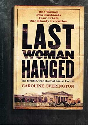 Last Woman Hanged: The Terrible, True Story Of Louisa Collins