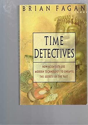 Time Detectives: How Scientists Use Modern Technology to Unravel the Secrets of the Past