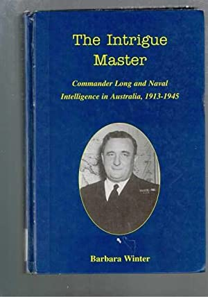 The Intrigue Master: Commander Long and Naval Intelligence in Australia 1913-1945: Winter, Barbara