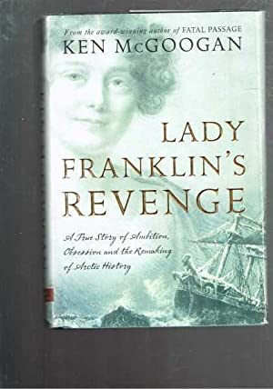 Lady Franklin's Revenge - A True Story of Ambition, Obsession, and the Remaking of Arctic History