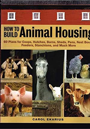 How to Build Animal Housing: 60 Plans for Coops, Hutches, Barns, Sheds, Pens, Nestboxes, Feeders,...