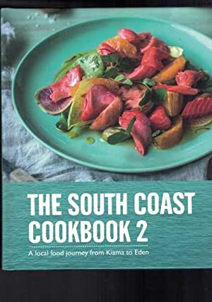 The South Coast Cookbook 2 - A local food journey from Kiama to Eden
