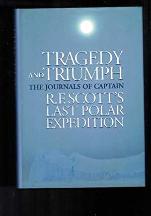 Tragedy and Triumph - The Journals of Captain R.F. Scott's Last polar Expedition