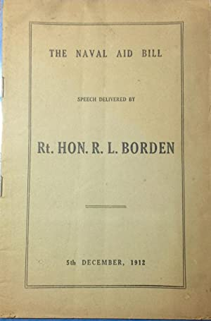 The Naval Aid Bill: Speech Delivered by Rt. Hon. R.L. Borden, 5th December, 1912 (Signed by Prime...