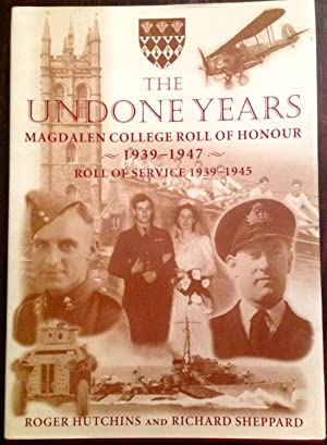 The Undone Years: Magdalen College Roll of Honour, 1939-1947 and Roll of Service, 1939-1945 and V...