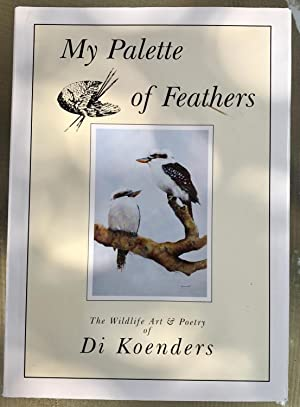 My Palette of Feathers: The Wildlife Art & Poetry of Di Koenders (Signed Copy)