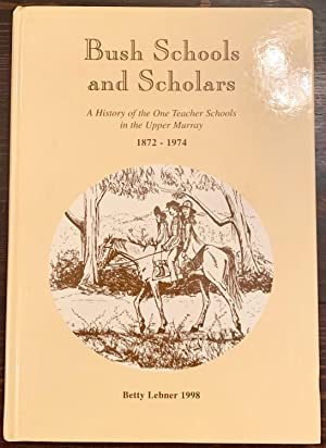 Bush Schools and Scholars: A History of the One Teacher Schools in the Upper Murray, 1872-1974 (S...
