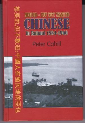 Needed -- But Not Wanted : Chinese in Rabaul 1884-1960 [signed by the author]: Cahill, Peter