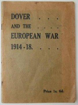 DOVER AND THE EUROPEAN WAR, 1914-18. Reprinted from the Dover Express and East Kent News, dec. 1918...