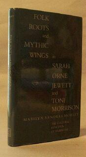 Folk Roots and Mythic Wings in Sarah Orne Jewett and Toni Morrison: The Cultural Function of ...