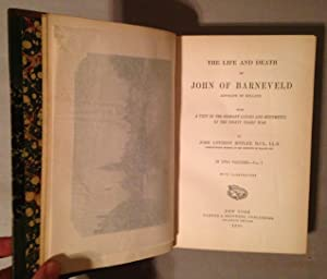 Life and Death of John of Barneveld Advocate of Holland with a View of the Primary causes and ...