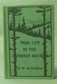 Trail Life in the Canadian Rockies: Mitchell, B. W.