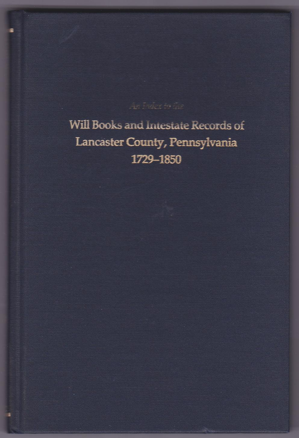 1729-1850 An Index to the Will Books and Intestate Records of Lancaster County with an Historical Sketch and Classified Bibliography Pennsylvania