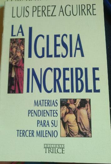 LA IGLESIA INCREIBLE. MATERIAS PENDIENTES PARA SU TERCER MILENIO. - PEREZ AGUIRRE, Luis.