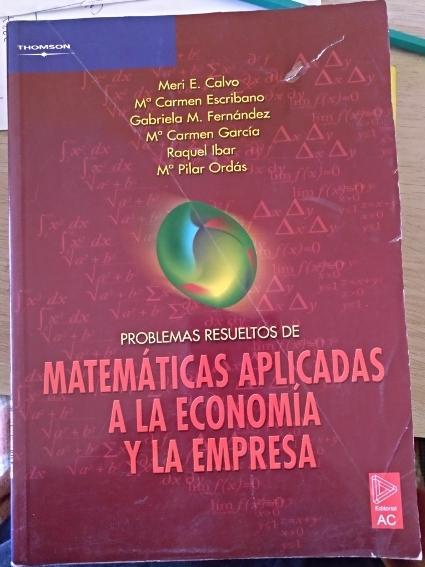 PROBLEMAS RESUELTOS DE MATEMATICAS APLICADAS A LA ECONOMIA Y LA EMPRESA. - CALVO/ESCRIBANO/FERNANDEZ/GARCIA/IBAR/ORDAS, Meri E./Mª Carmen/Gabriela M./Mª Carmen/Raquel/Mª Pilar.