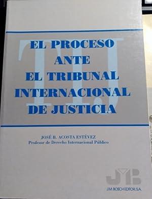 EL PROCESO ANTE EL TRIBUNAL INTERNACIONAL DE JUSTICIA.: ACOSTA ESTEVEZ, Jose B.