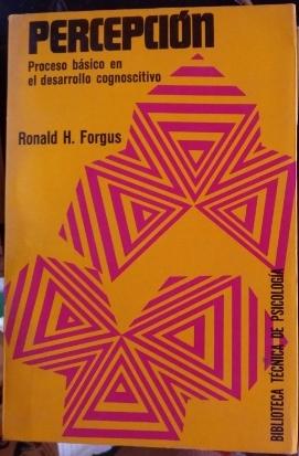 PERCEPCION. PROCESO BASICO EN EL DESARROLLO COGNOSCITIVO.: FORGUS, Ronald H.