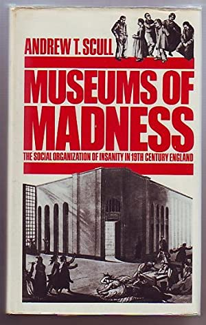 Museums of Madness; The Social organization of Insanity in 19th Century England: Scull, Andrew T.