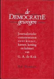 De democratie gewogen. Journalistieke commentaren over kiezer, kamer, koning en kabinet: KOK, G.A. ...