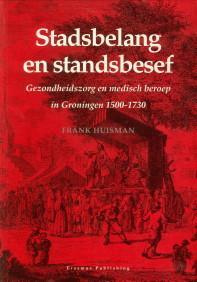 Stadsbelang en standsbesef. Gezondheidszorg en medisch beroep in Groningen 1500-1730: HUISMAN, ...