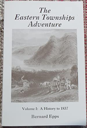 THE EASTERN TOWNSHIPS ADVENTURE VOL 1. TO 1837. Signed By Author.: EPPS, BERNARD