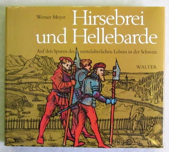 Hirsebrei und Hellebarde. Auf den Spuren des: Meyer, Werner.