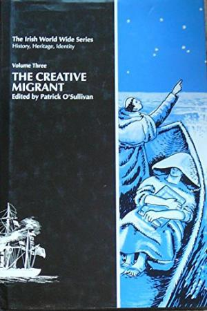 The Creative Migrant. Vol.3 The Irish World Wide Series. History, Heritage, Identity