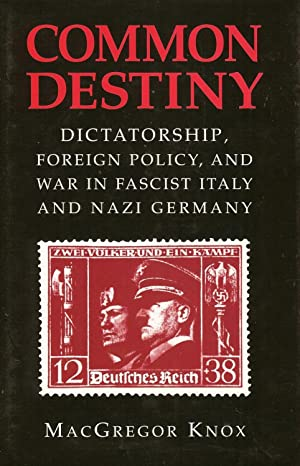 COMMON DESTINY: DICTATORSHIP, FOREIGN POLICY, AND WAR IN FASCIST ITALY AND NAZI GERMANY: Knox, M.