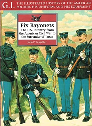 FIX BAYONETS: THE US INFANTRY FROM THE AMERICAN CIVIL WAR TO THE SURRENDER OF JAPAN: Langellier, J....