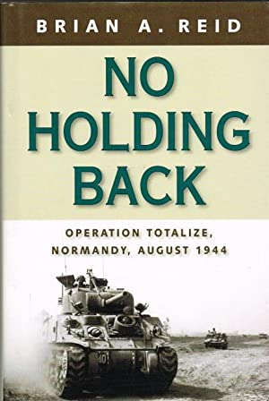 NO HOLDING BACK : OPERATION TOTALIZE, NORMANDY,: Reid, B. A.