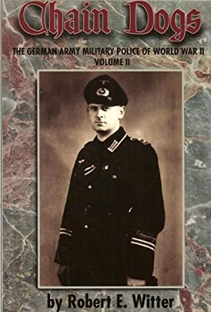 CHAIN DOGS: THE GERMAN MILITARY POLICE OF WORLD WAR II : VOLUME II: Witter, R. E.