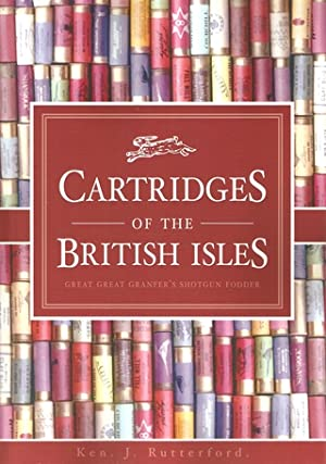 CARTRIDGES OF THE BRITISH ISLES: GREAT GREAT GRANFER'S SHOTGUN FODDER.: Rutterford (Ken).