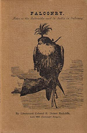 FALCONRY: NOTES ON THE FALCONIDAE USED IN INDIA IN FALCONRY. By Lieut-Col. E. Delme Radcliffe, Late...