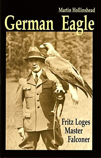 GERMAN EAGLE. FRITZ LOGES: MASTER FALCONER. By Martin Hollinshead.: Hollinshead (Martin Stuart).