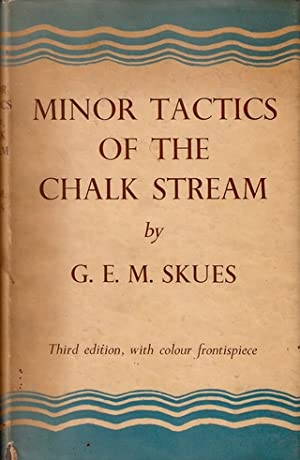 MINOR TACTICS OF THE CHALK STREAM AND KINDRED STUDIES. By G.E.M. Skues (Seaforth and Soforth). ...