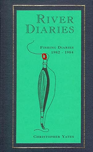 RIVER DIARIES. BEING THE FISHING DIARIES OF CHRISTOPHER YATES, JUNE 1982 - MARCH 1984.: Yates (...