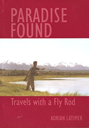 PARADISE FOUND: TRAVELS WITH A FLY ROD.: Latimer (Adrian).