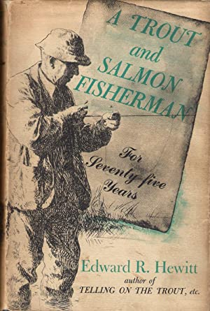 A TROUT AND SALMON FISHERMAN FOR SEVENTY-FIVE YEARS. By Edward R. Hewitt.: Hewitt (Edward Ringwood)...