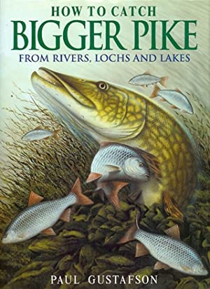 HOW TO CATCH BIGGER PIKE: FROM RIVERS, LOCHS AND LAKES. By Paul Gustafson and Greg Meenehan.: ...