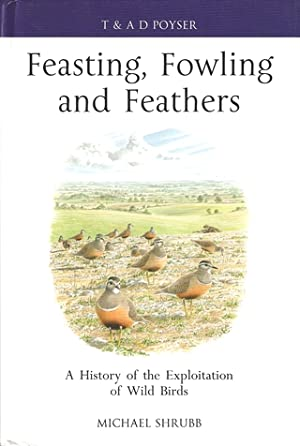 FEASTING, FOWLING AND FEATHERS: A HISTORY OF THE EXPLOITATION OF WILD BIRDS. By Michael Shrubb.: ...