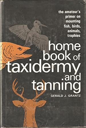 HOME BOOK OF TAXIDERMY AND TANNING. By: Grantz (Gerald J.).