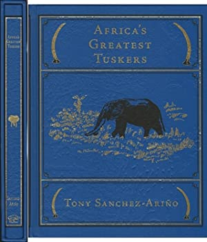 AFRICA'S GREATEST TUSKERS: STORIES, HISTORY, AND LORE: Sanchez-Arino (Tony).