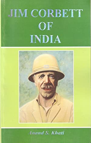 JIM CORBETT OF INDIA: (LIFE & LEGEND OF A MESSIAH). By Anand S. Khati.: Khati (Anand S.).