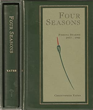 FOUR SEASONS: BEING THE FISHING DIARIES OF CHRISTOPHER YATES JUNE 1977 - MARCH 1981.: Yates (...