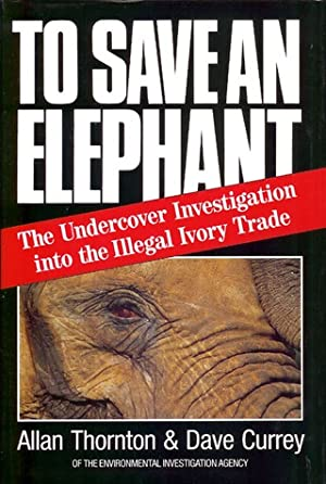 TO SAVE AN ELEPHANT: THE UNDERCOVER INVESTIGATION: Thornton (Alan) &