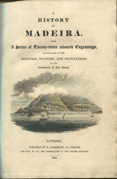 A History of Madeira With a Series of Twenty-Seven Coloured Engravings, Illustrative of the ...