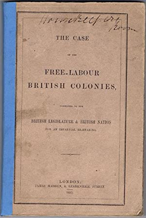 The Case of the Free-Labour British Colonies: Submitted to the British Legislature and British ...