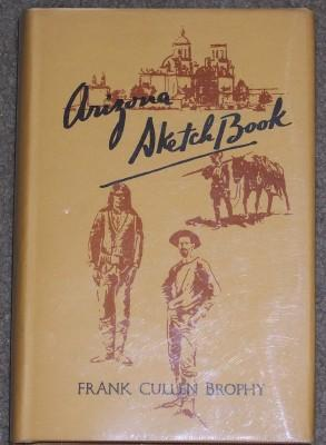 ARIZONA SKETCH BOOK: Fifty Historical Sketches: Brophy, Frank Cullen