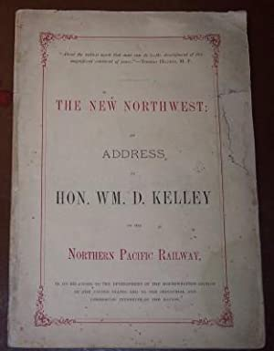 The New Northwest: An Address by Hon. Wm. D. Kelley, on the Northern Pacific Railway, in its ...