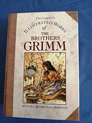 The Complete Illustrated Works of the Brothers Grimm : [with all 200 original drawings]